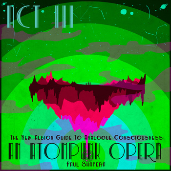 An Atompunk Opera, The New Albion Guide To Analogue Consciousness, Act 3